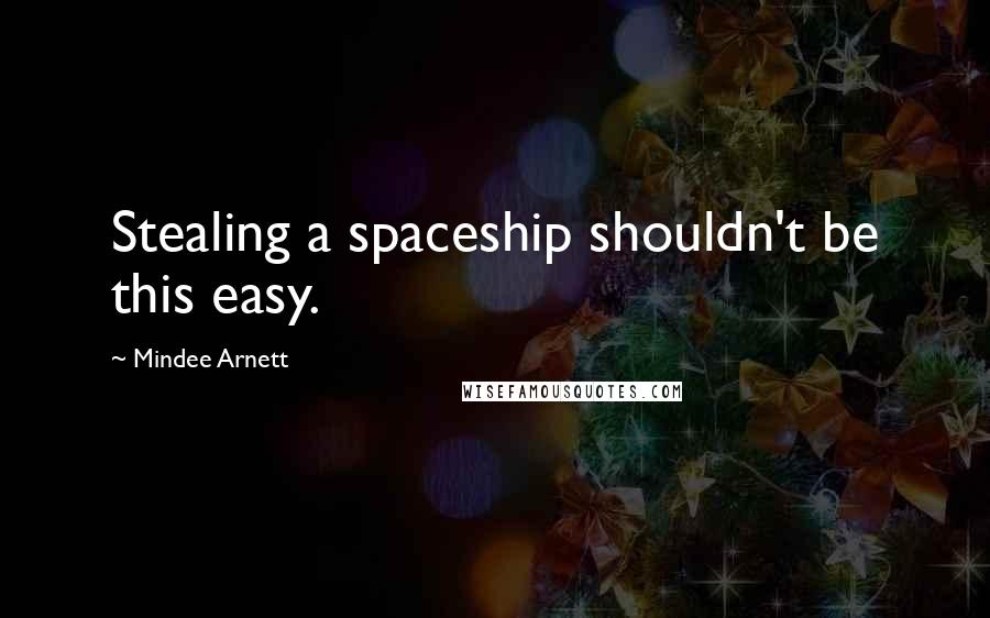 Mindee Arnett quotes: Stealing a spaceship shouldn't be this easy.