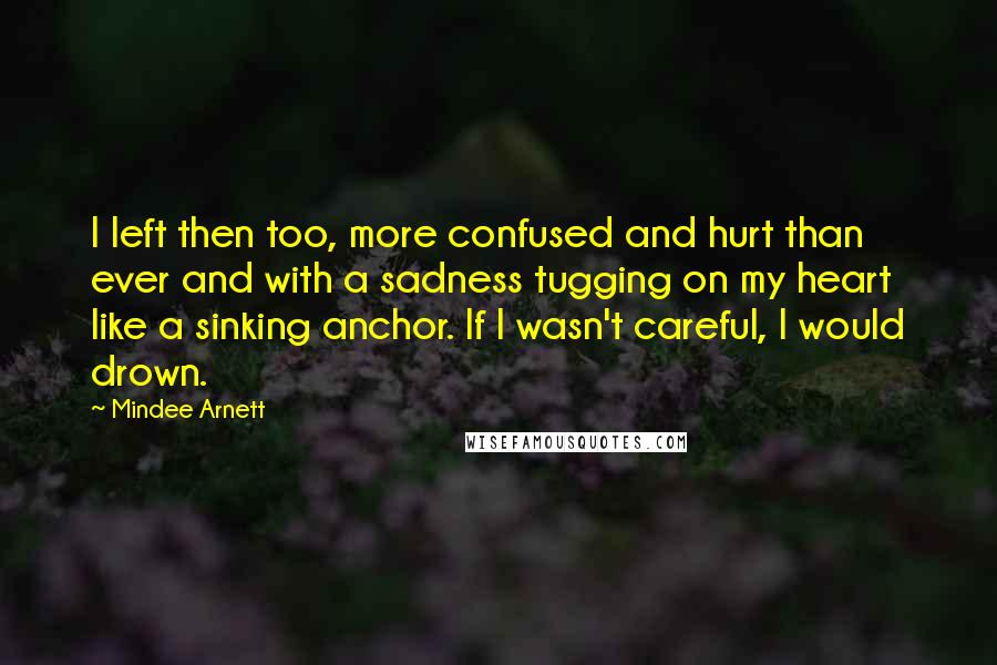 Mindee Arnett quotes: I left then too, more confused and hurt than ever and with a sadness tugging on my heart like a sinking anchor. If I wasn't careful, I would drown.
