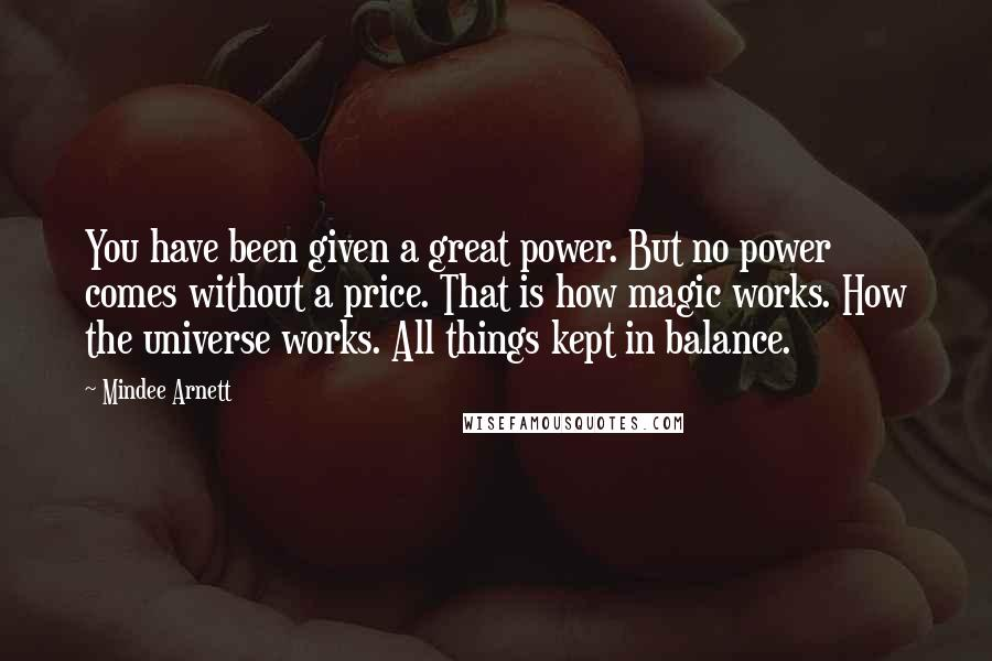 Mindee Arnett quotes: You have been given a great power. But no power comes without a price. That is how magic works. How the universe works. All things kept in balance.
