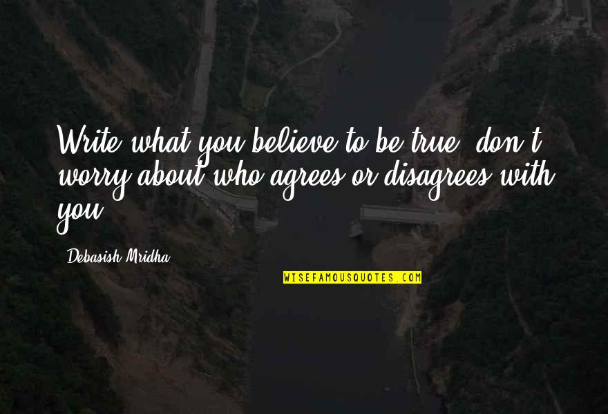 Mindfuckery Quotes By Debasish Mridha: Write what you believe to be true; don't