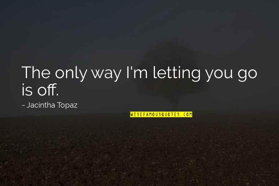 Mindfuckery Quotes By Jacintha Topaz: The only way I'm letting you go is