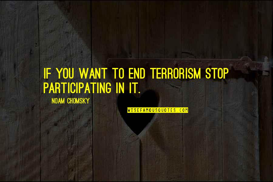 Mindfuckery Quotes By Noam Chomsky: If you want to end terrorism stop participating