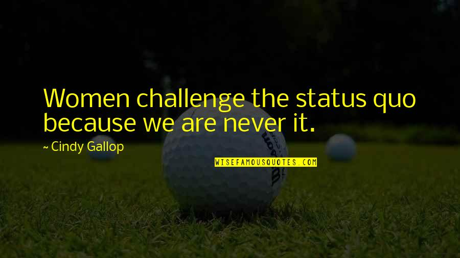 Minding Others Life Quotes By Cindy Gallop: Women challenge the status quo because we are