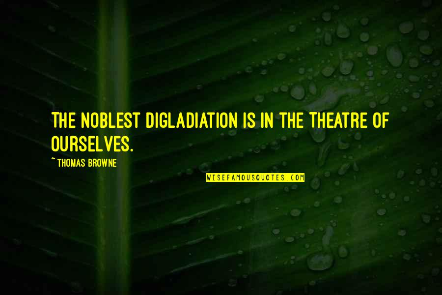 Minding Others Life Quotes By Thomas Browne: The noblest Digladiation is in the Theatre of