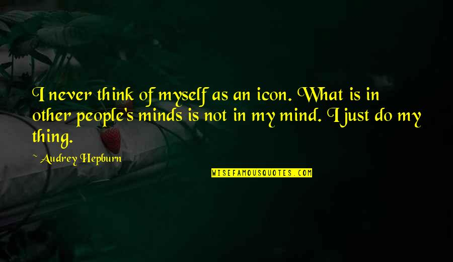 Minds Quotes By Audrey Hepburn: I never think of myself as an icon.