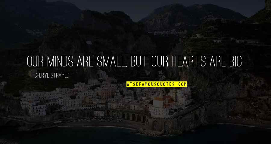 Minds Quotes By Cheryl Strayed: Our minds are small, but our hearts are
