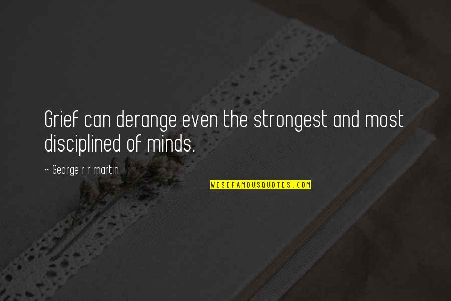 Minds Quotes By George R R Martin: Grief can derange even the strongest and most