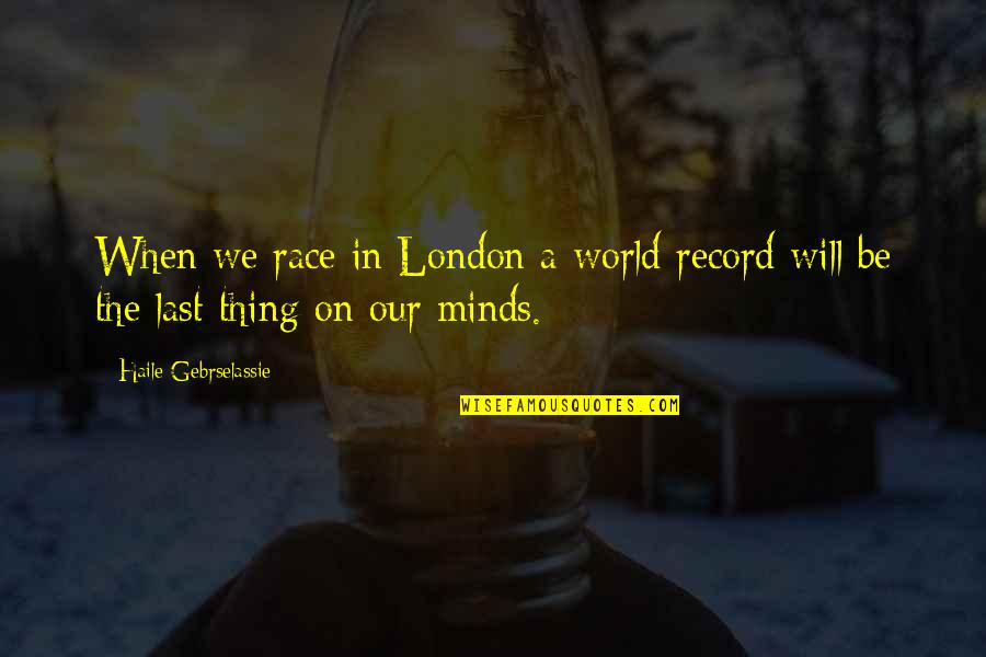 Minds Quotes By Haile Gebrselassie: When we race in London a world record