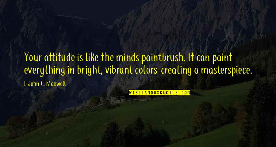 Minds Quotes By John C. Maxwell: Your attitude is like the minds paintbrush. It