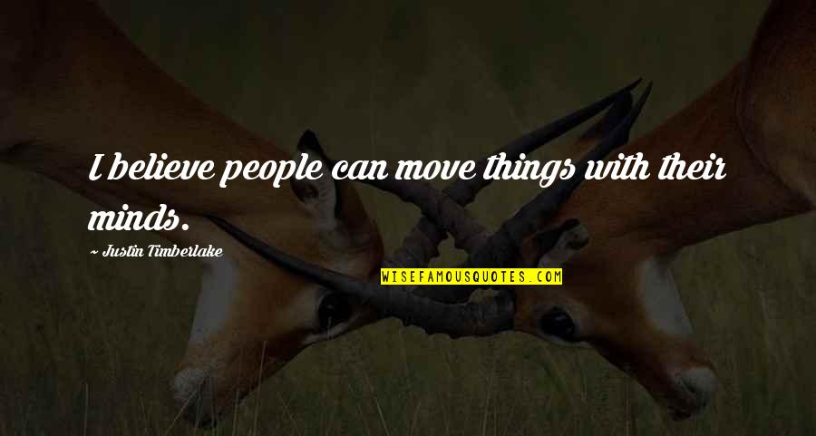 Minds Quotes By Justin Timberlake: I believe people can move things with their