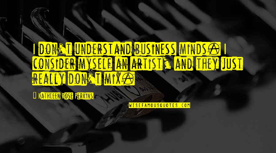 Minds Quotes By Kathleen Rose Perkins: I don't understand business minds. I consider myself