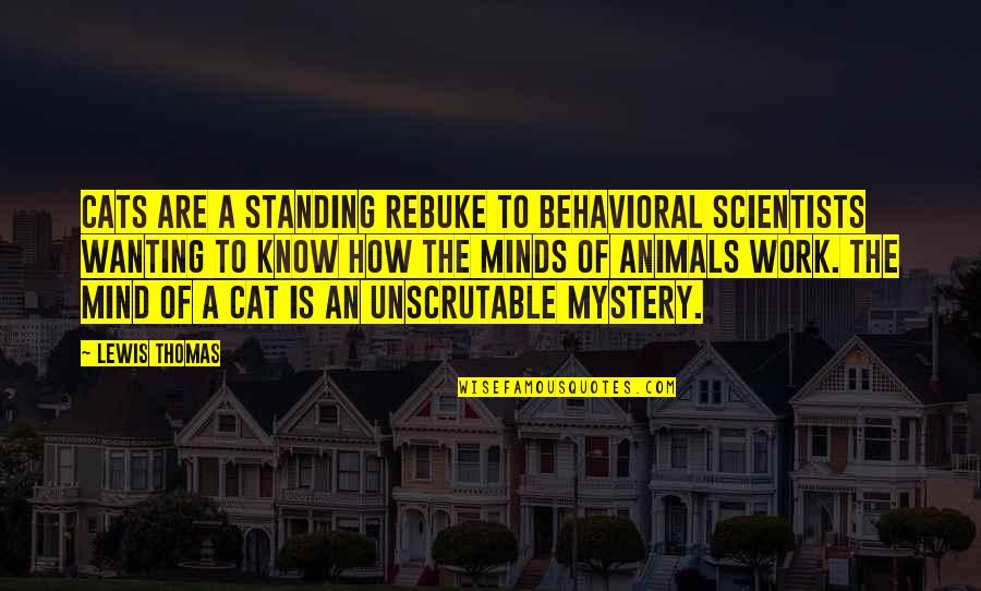 Minds Quotes By Lewis Thomas: Cats are a standing rebuke to behavioral scientists