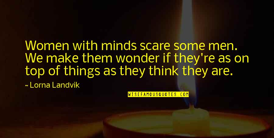Minds Quotes By Lorna Landvik: Women with minds scare some men. We make