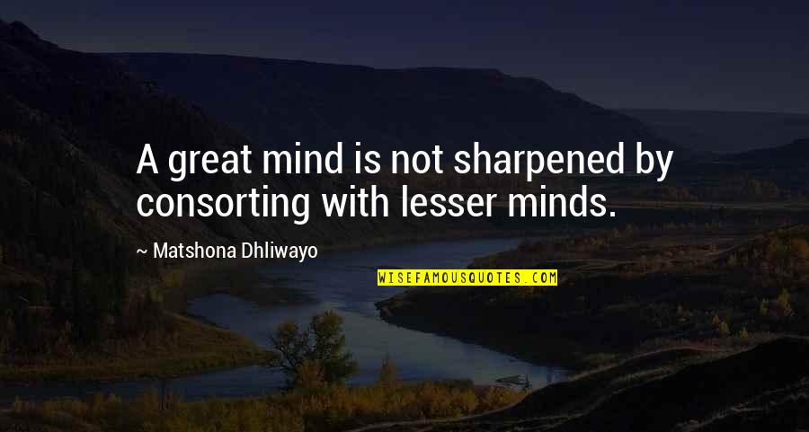 Minds Quotes By Matshona Dhliwayo: A great mind is not sharpened by consorting