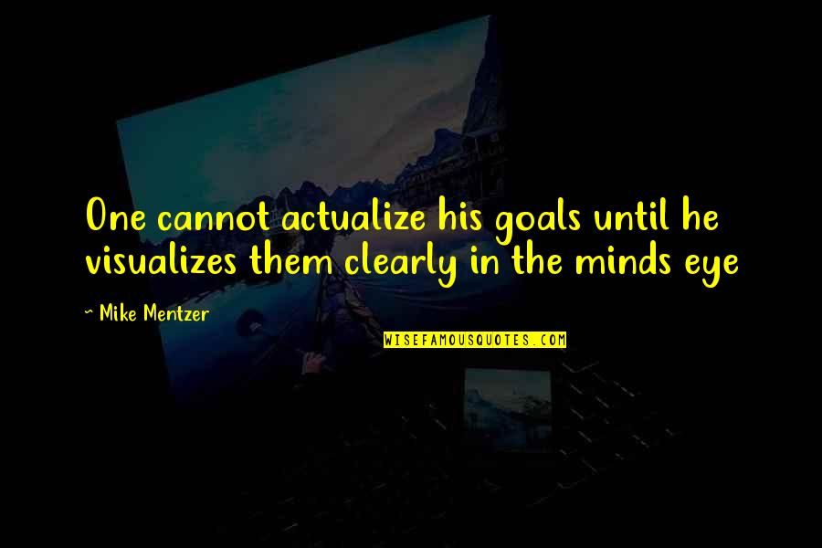 Minds Quotes By Mike Mentzer: One cannot actualize his goals until he visualizes