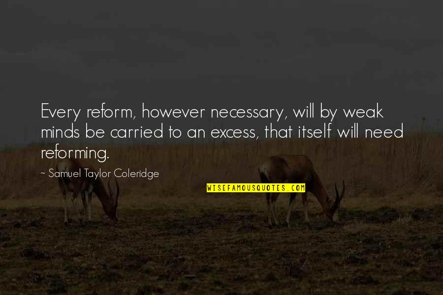 Minds Quotes By Samuel Taylor Coleridge: Every reform, however necessary, will by weak minds