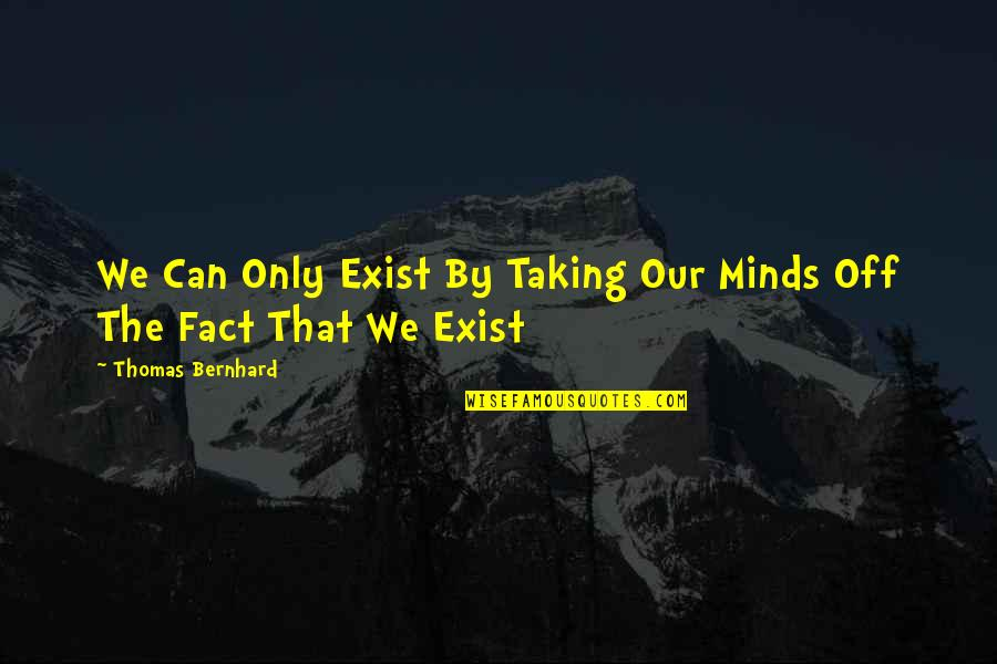 Minds Quotes By Thomas Bernhard: We Can Only Exist By Taking Our Minds
