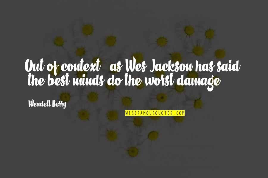"Minds Quotes By Wendell Berry: Out of context,"" as Wes Jackson has said,"
