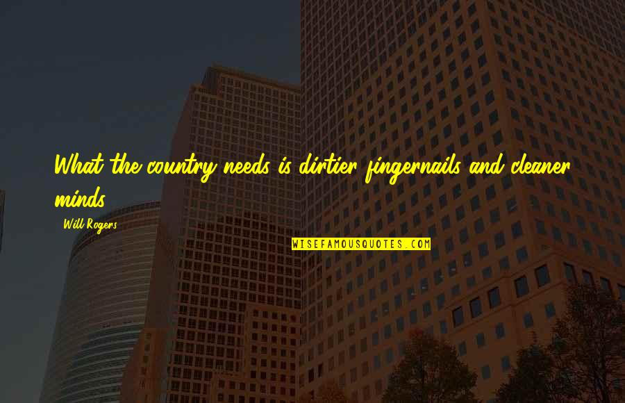 Minds Quotes By Will Rogers: What the country needs is dirtier fingernails and