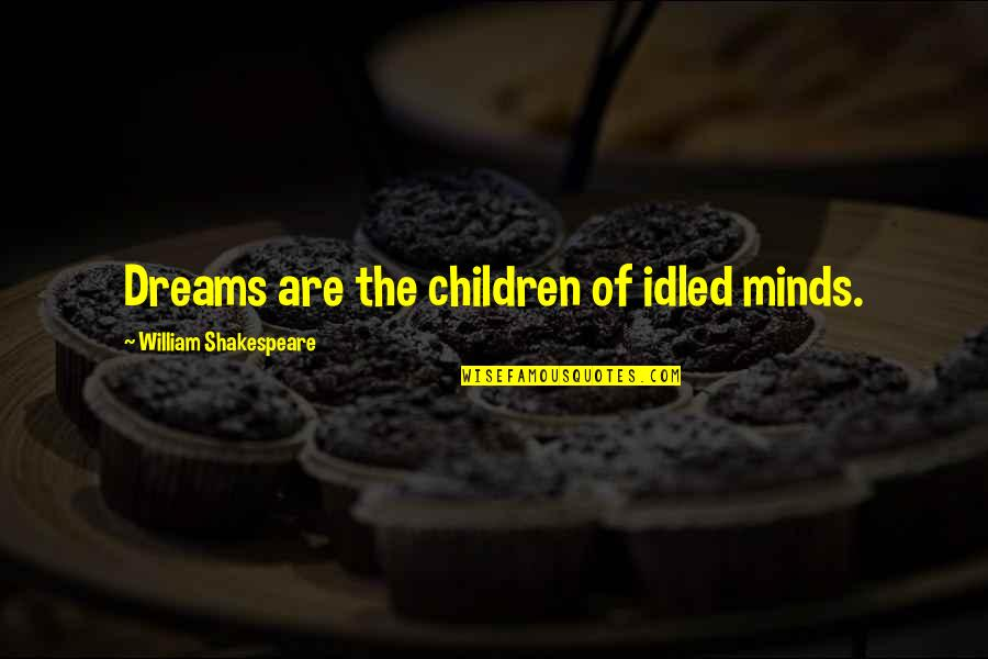 Minds Quotes By William Shakespeare: Dreams are the children of idled minds.