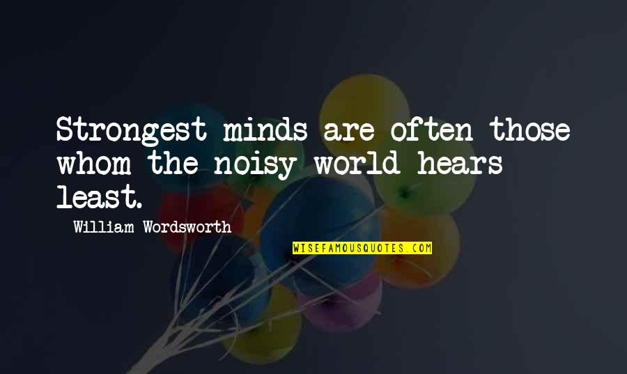 Minds Quotes By William Wordsworth: Strongest minds are often those whom the noisy
