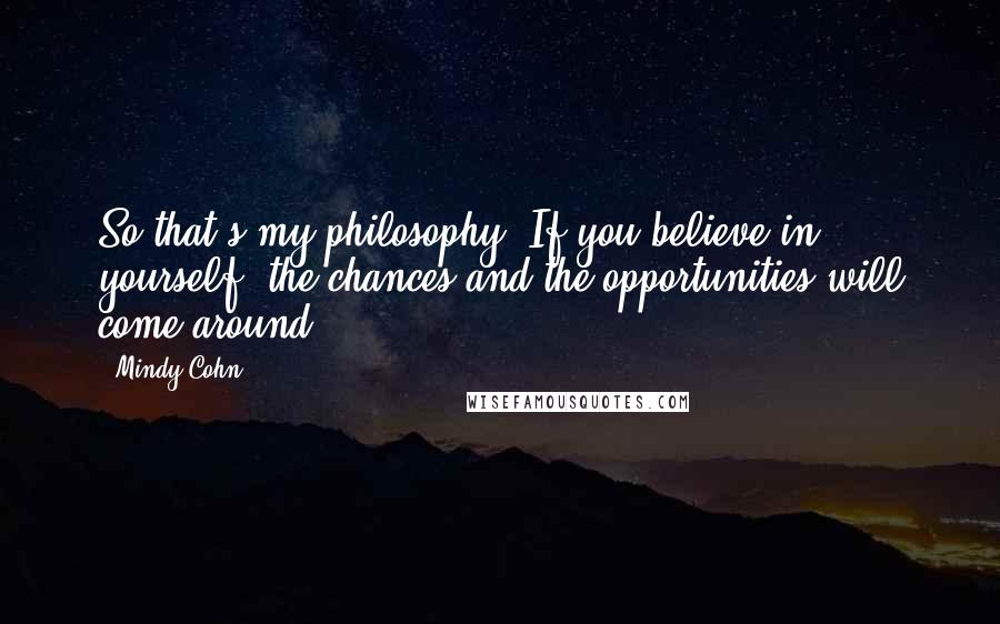 Mindy Cohn quotes: So that's my philosophy: If you believe in yourself, the chances and the opportunities will come around.