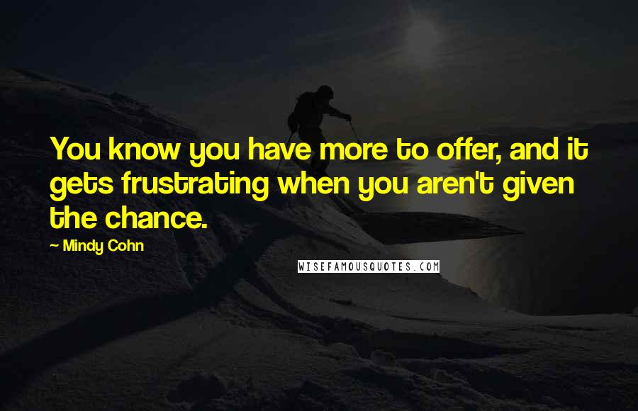 Mindy Cohn quotes: You know you have more to offer, and it gets frustrating when you aren't given the chance.