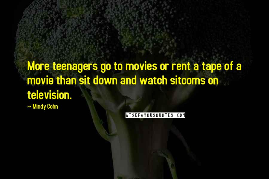 Mindy Cohn quotes: More teenagers go to movies or rent a tape of a movie than sit down and watch sitcoms on television.