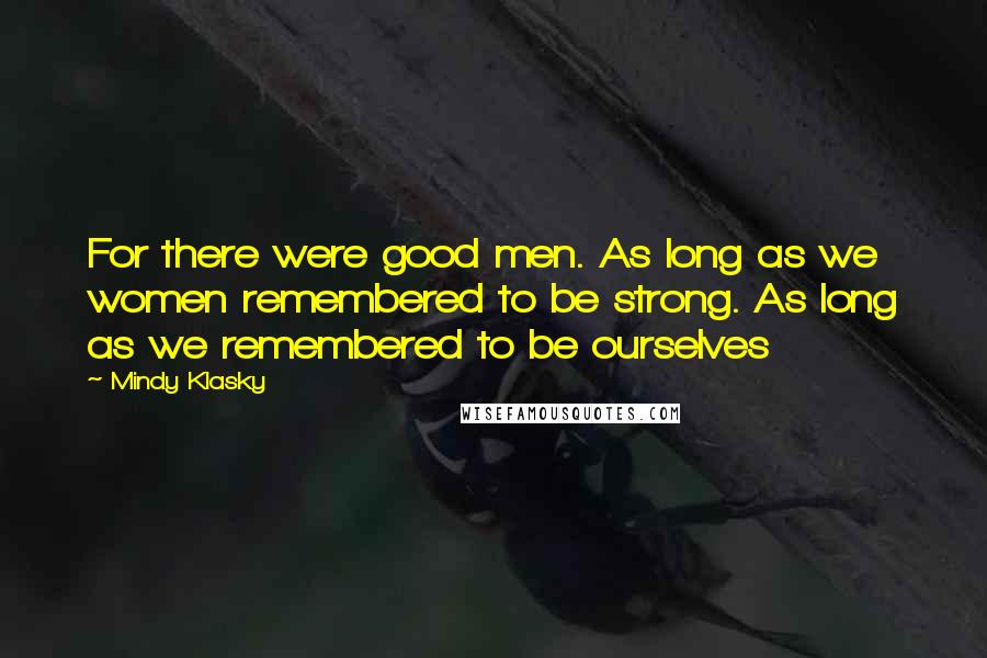 Mindy Klasky quotes: For there were good men. As long as we women remembered to be strong. As long as we remembered to be ourselves
