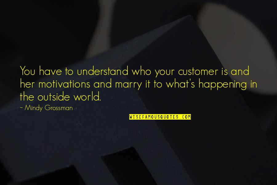 Mindy Quotes By Mindy Grossman: You have to understand who your customer is