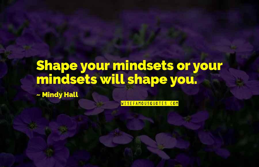 Mindy Quotes By Mindy Hall: Shape your mindsets or your mindsets will shape