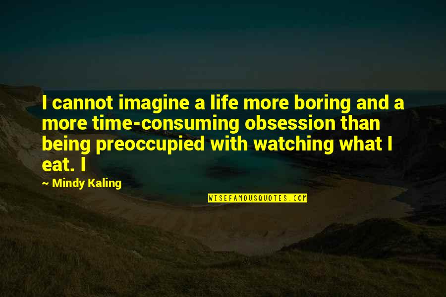 Mindy Quotes By Mindy Kaling: I cannot imagine a life more boring and
