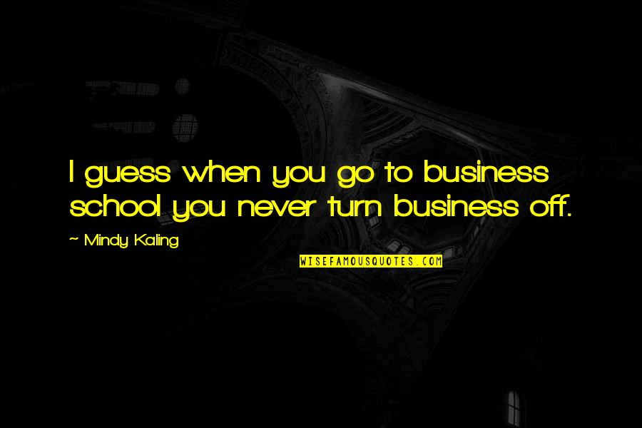 Mindy Quotes By Mindy Kaling: I guess when you go to business school