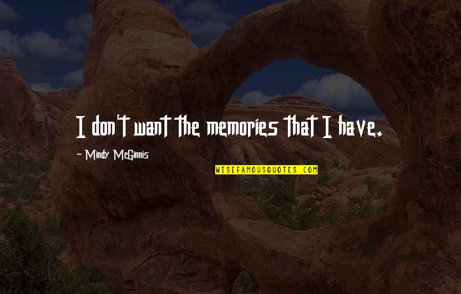 Mindy Quotes By Mindy McGinnis: I don't want the memories that I have.