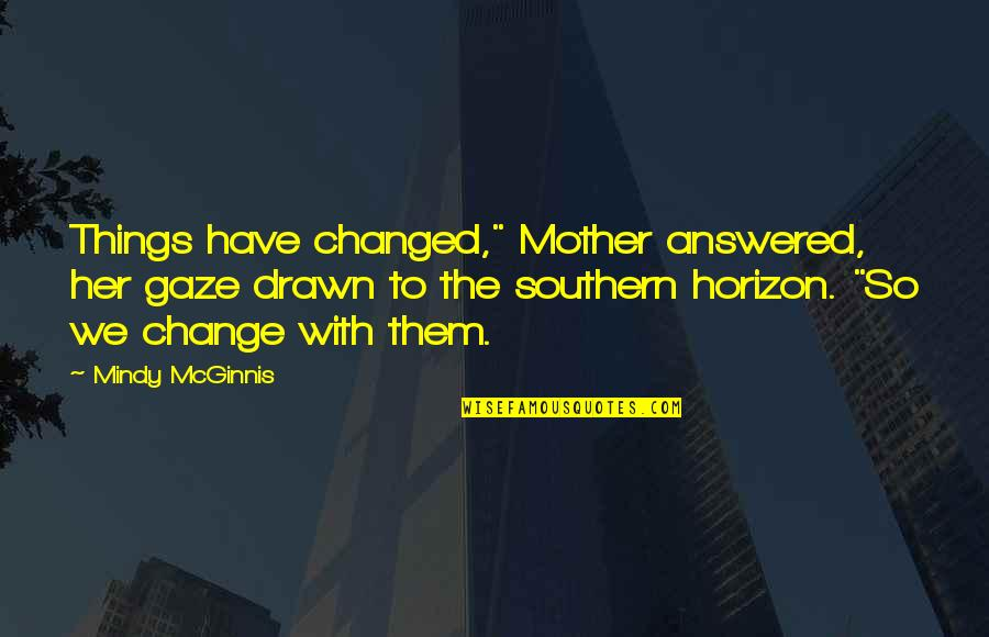"Mindy Quotes By Mindy McGinnis: Things have changed,"" Mother answered, her gaze drawn"