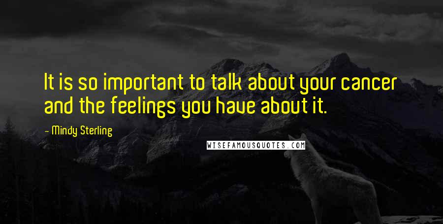 Mindy Sterling quotes: It is so important to talk about your cancer and the feelings you have about it.