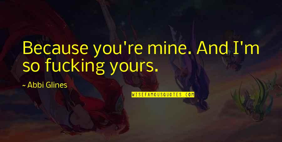 Mine Yours Quotes By Abbi Glines: Because you're mine. And I'm so fucking yours.
