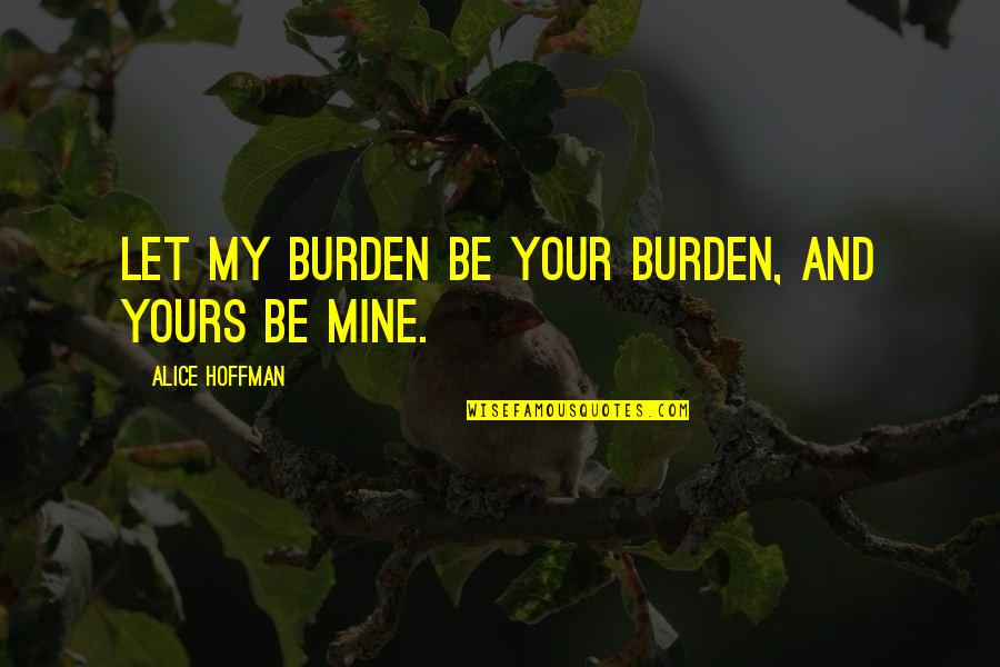 Mine Yours Quotes By Alice Hoffman: Let my burden be your burden, and yours