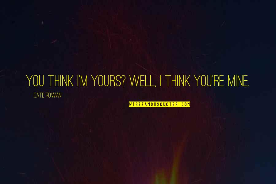 Mine Yours Quotes By Cate Rowan: You think I'm yours? Well, I think you're