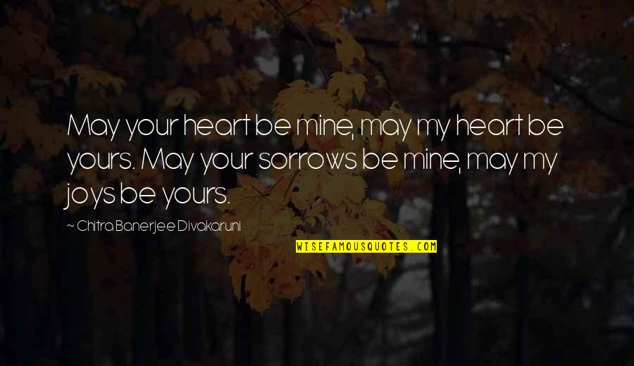 Mine Yours Quotes By Chitra Banerjee Divakaruni: May your heart be mine, may my heart