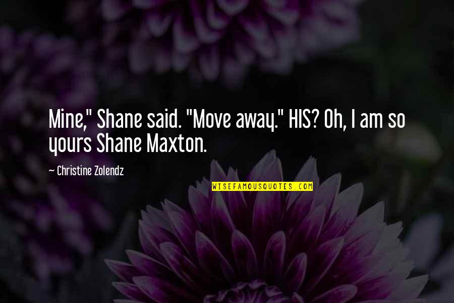 """Mine Yours Quotes By Christine Zolendz: Mine,"""" Shane said. """"Move away."""" HIS? Oh, I"""