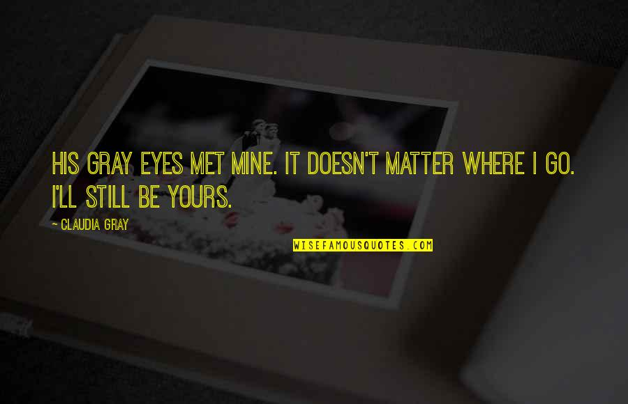 Mine Yours Quotes By Claudia Gray: His gray eyes met mine. It doesn't matter