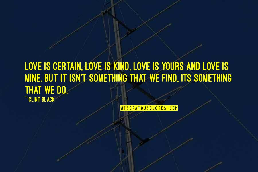 Mine Yours Quotes By Clint Black: Love is certain, love is kind, love is