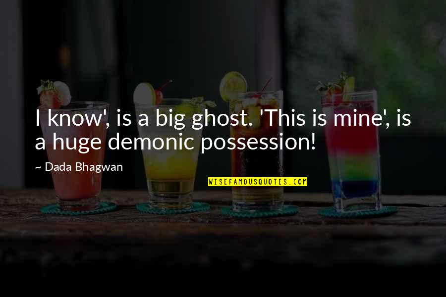 Mine Yours Quotes By Dada Bhagwan: I know', is a big ghost. 'This is