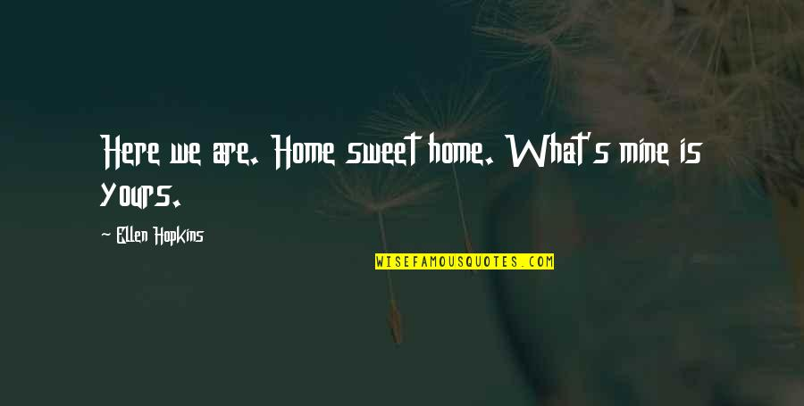Mine Yours Quotes By Ellen Hopkins: Here we are. Home sweet home. What's mine