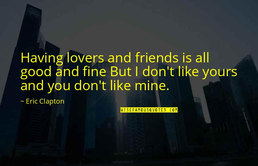 Mine Yours Quotes By Eric Clapton: Having lovers and friends is all good and