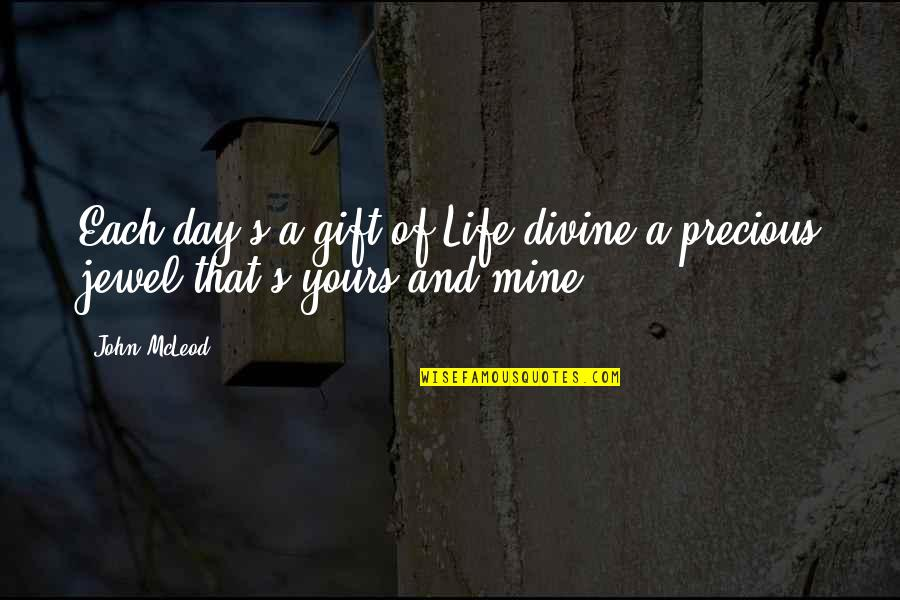 Mine Yours Quotes By John McLeod: Each day's a gift of Life divine a