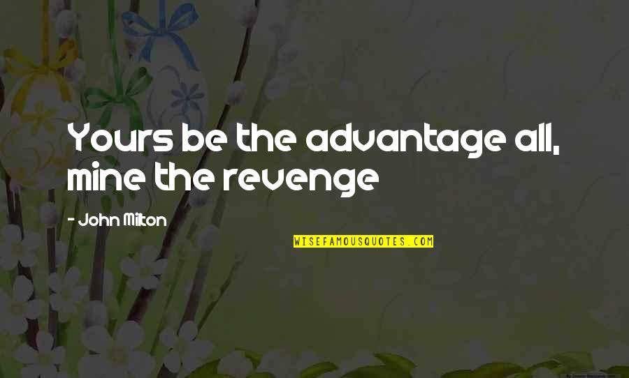 Mine Yours Quotes By John Milton: Yours be the advantage all, mine the revenge
