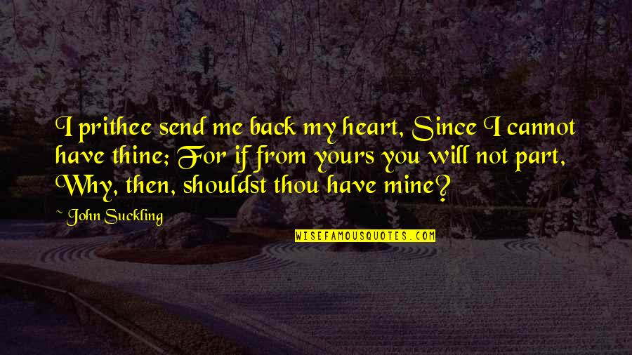 Mine Yours Quotes By John Suckling: I prithee send me back my heart, Since