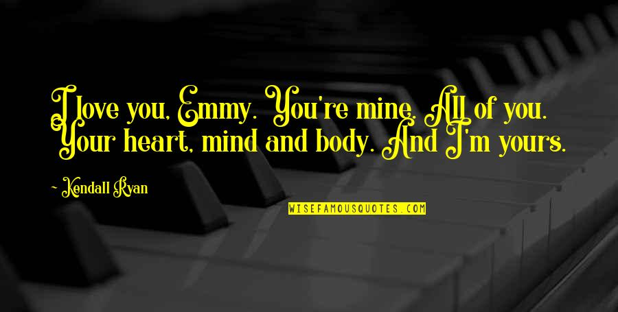 Mine Yours Quotes By Kendall Ryan: I love you, Emmy. You're mine. All of